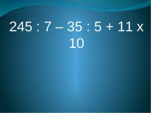 245 : 7 – 35 : 5 + 11 х 10