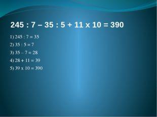 245 : 7 – 35 : 5 + 11 х 10 = 390 1)245 : 7 = 35 2)35 : 5 = 7 3)35 – 7 = 28