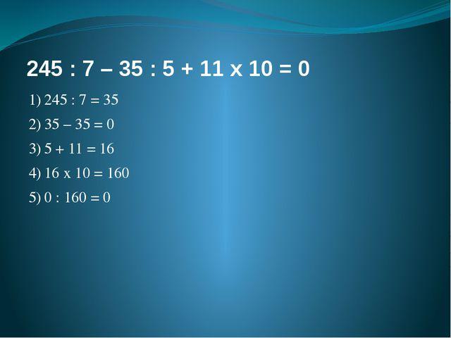 245 : 7 – 35 : 5 + 11 х 10 = 0 1)245 : 7 = 35 2)35 – 35 = 0 3)5 + 11 = 16...
