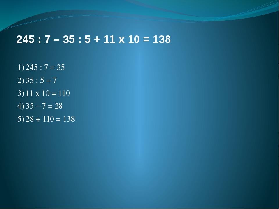 245 : 7 – 35 : 5 + 11 х 10 = 138 1)245 : 7 = 35 2)35 : 5 = 7 3)11 х 10 = 1...