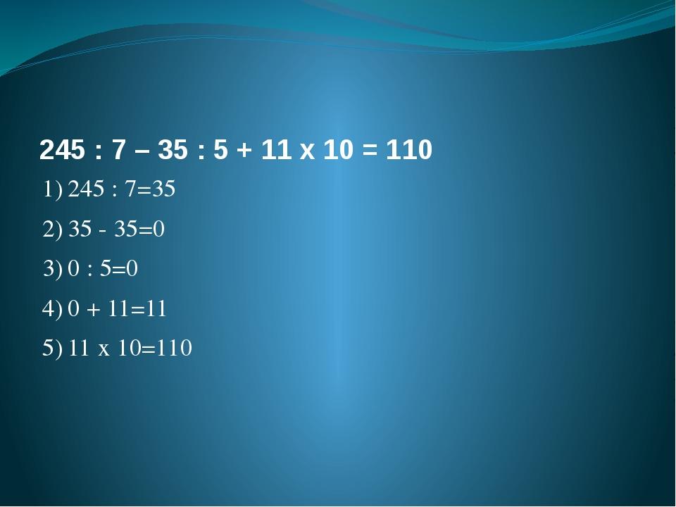 245 : 7 – 35 : 5 + 11 х 10 = 110 1)245 : 7=35 2)35 - 35=0 3)0 : 5=0 4)0 +...