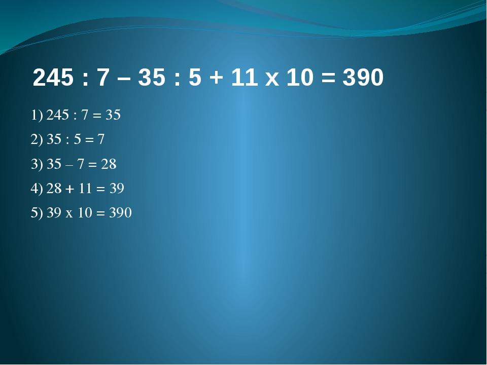 245 : 7 – 35 : 5 + 11 х 10 = 390 1)245 : 7 = 35 2)35 : 5 = 7 3)35 – 7 = 28...