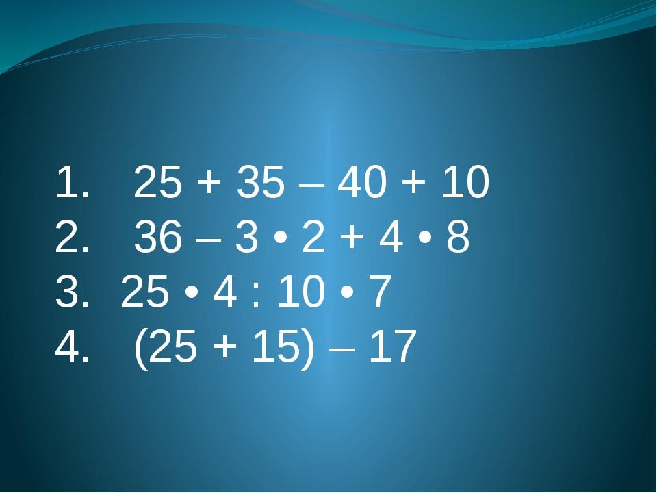 1. 25 + 35 – 40 + 10 2. 36 – 3 • 2 + 4 • 8 3.25 • 4 : 10 • 7 4. (25 + 15)...
