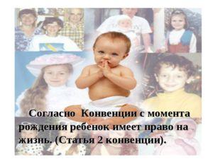 Согласно Конвенции с момента рождения ребенок имеет право на жизнь. (Статья