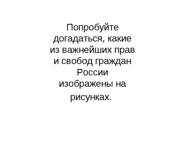 Попробуйте догадаться, какие из важнейших прав и свобод граждан России изобра...