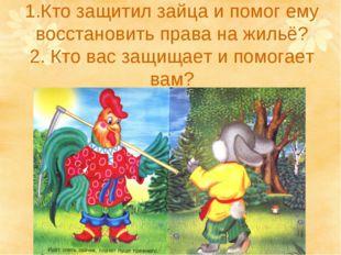 1.Кто защитил зайца и помог ему восстановить права на жильё? 2. Кто вас защищ