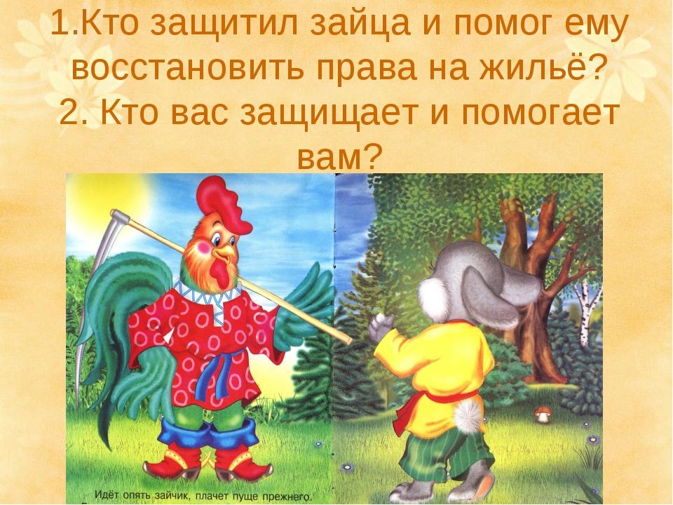 1.Кто защитил зайца и помог ему восстановить права на жильё? 2. Кто вас защищ...