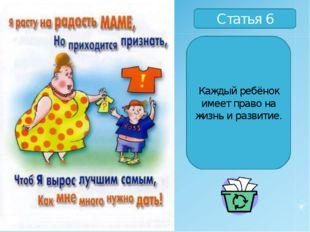 Статья 6 Каждый ребёнок имеет право на жизнь и развитие.