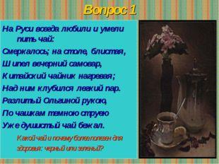 Вопрос 1 На Руси всегда любили и умели пить чай: Смеркалось; на столе, блиста