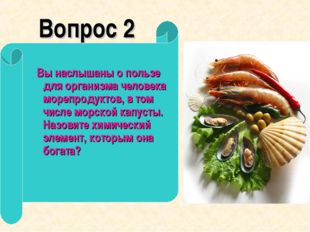 Вопрос 2 Вы наслышаны о пользе для организма человека морепродуктов, в том ч