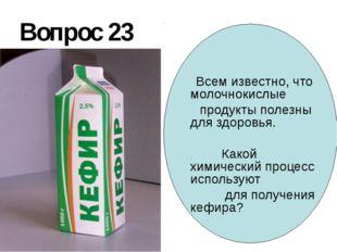 Вопрос 23 Всем известно, что молочнокислые продукты полезны для здоровья. Как