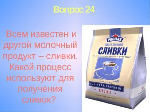 Вопрос 24 Всем известен и другой молочный продукт – сливки. Какой процесс исп