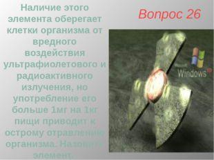 Вопрос 26 Наличие этого элемента оберегает клетки организма от вредного возде