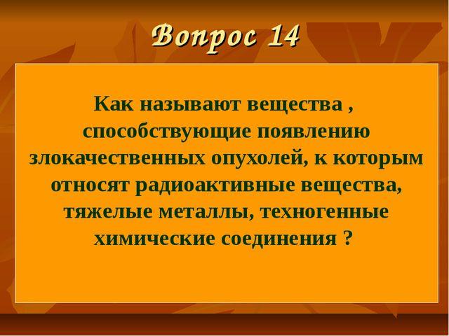 Вопрос 14 Как называют вещества , способствующие появлению злокачественных оп...