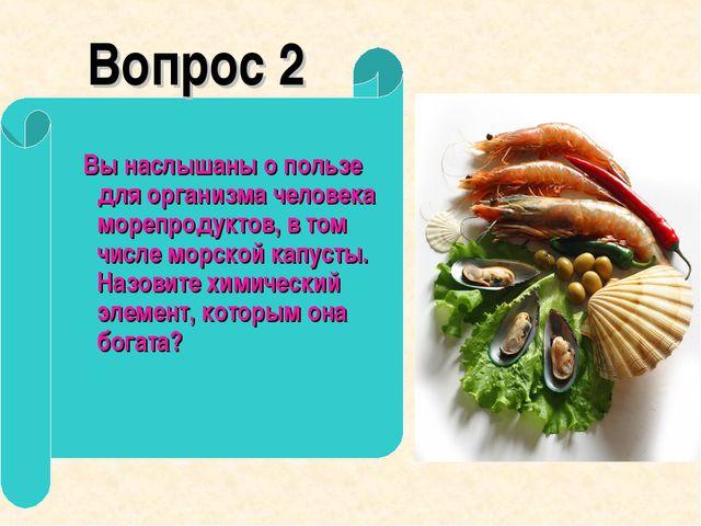 Вопрос 2 Вы наслышаны о пользе для организма человека морепродуктов, в том ч...
