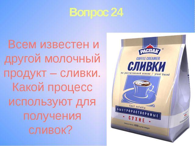 Вопрос 24 Всем известен и другой молочный продукт – сливки. Какой процесс исп...