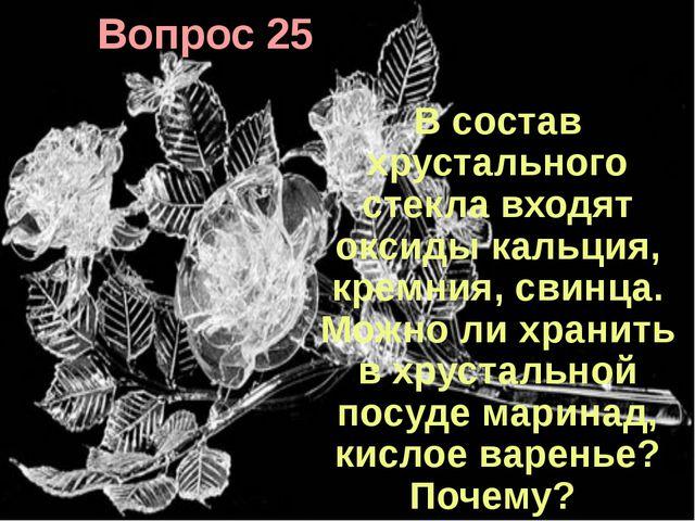 Вопрос 25 В состав хрустального стекла входят оксиды кальция, кремния, свинца...