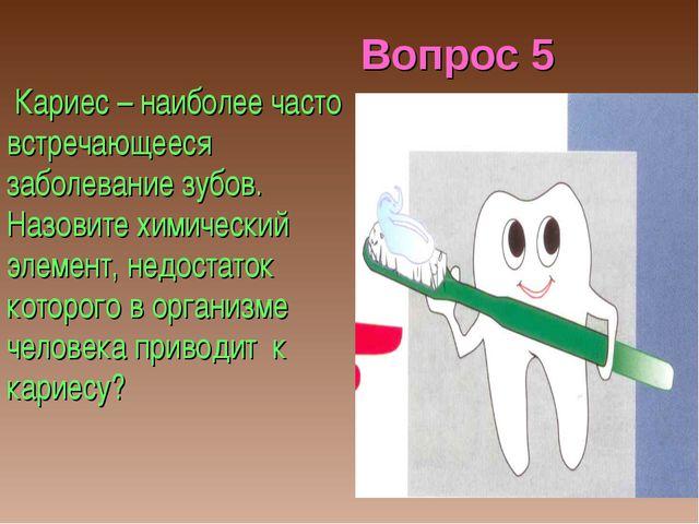 Вопрос 5 Кариес – наиболее часто встречающееся заболевание зубов. Назовите хи...