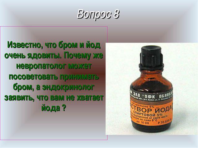 Вопрос 8 Известно, что бром и йод очень ядовиты. Почему же невропатолог может...