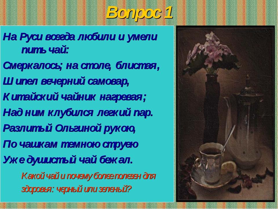 Вопрос 1 На Руси всегда любили и умели пить чай: Смеркалось; на столе, блиста...