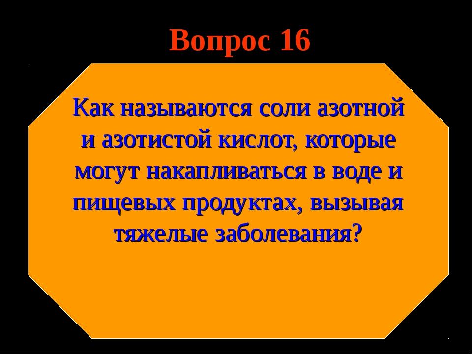 Вопрос 16 Как называются соли азотной и азотистой кислот, которые могут накап...