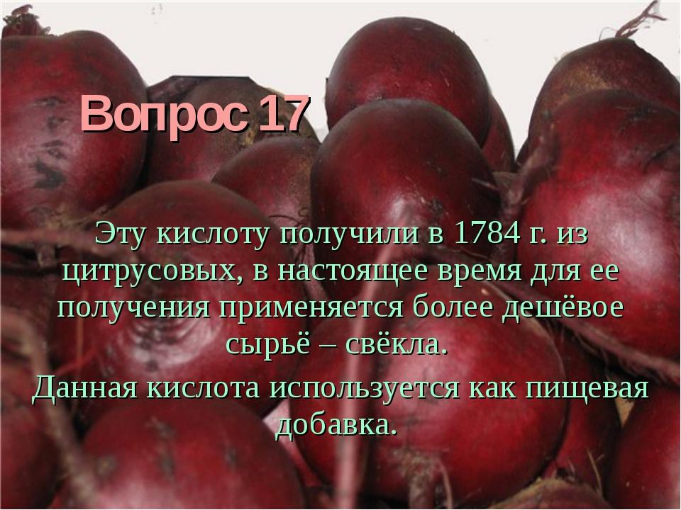 Вопрос 17 Эту кислоту получили в 1784 г. из цитрусовых, в настоящее время для...