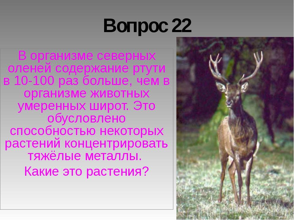 Вопрос 22 В организме северных оленей содержание ртути в 10-100 раз больше, ч...