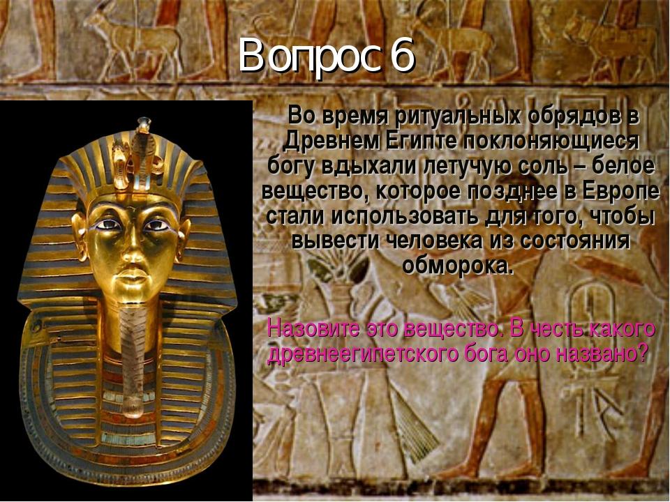 Вопрос 6 Во время ритуальных обрядов в Древнем Египте поклоняющиеся богу вдых...