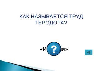 КАК НАЗЫВАЕТСЯ ТРУД ГЕРОДОТА? «История»