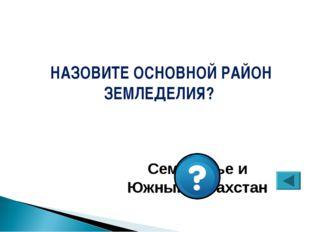 Семиречье и Южный Казахстан НАЗОВИТЕ ОСНОВНОЙ РАЙОН ЗЕМЛЕДЕЛИЯ?