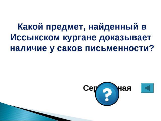 Какой предмет, найденный в Иссыкском кургане доказывает наличие у саков письм...