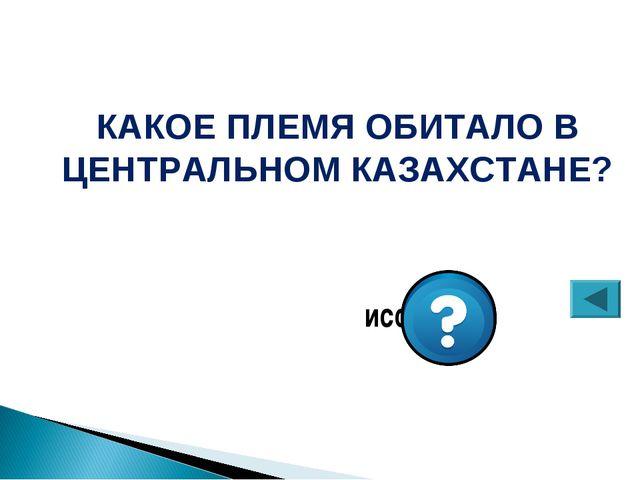 КАКОЕ ПЛЕМЯ ОБИТАЛО В ЦЕНТРАЛЬНОМ КАЗАХСТАНЕ? исседоны