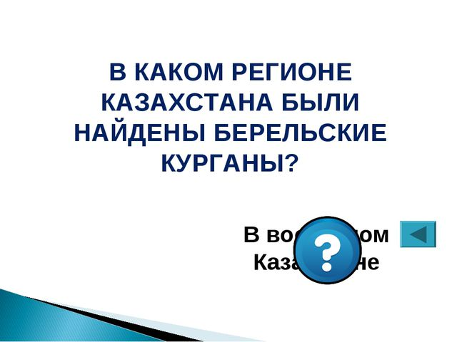 В КАКОМ РЕГИОНЕ КАЗАХСТАНА БЫЛИ НАЙДЕНЫ БЕРЕЛЬСКИЕ КУРГАНЫ? В восточном Казах...