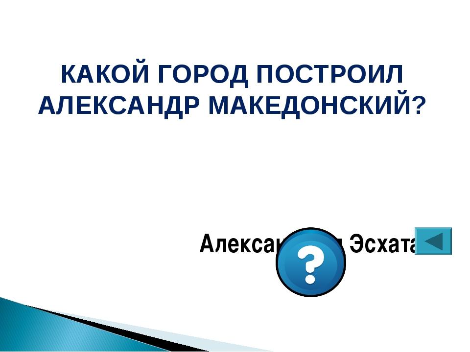 КАКОЙ ГОРОД ПОСТРОИЛ АЛЕКСАНДР МАКЕДОНСКИЙ? Александрия Эсхата