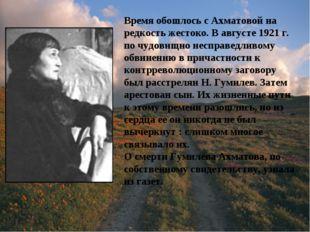 Время обошлось с Ахматовой на редкость жестоко. В августе 1921 г. по чудовищн