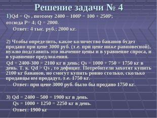 Решение задачи № 4 Qd = Qs , поэтому 2400 – 100Р = 100 + 250Р; отсюда Р= 4; Q