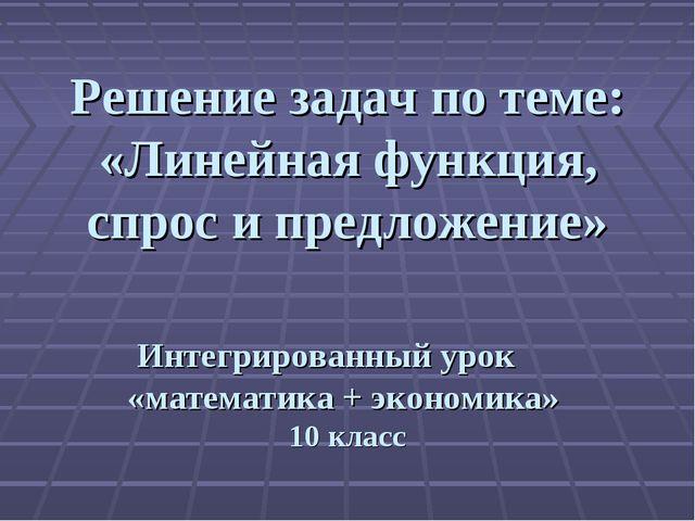 Решение задач по теме: «Линейная функция, спрос и предложение» Интегрированн...