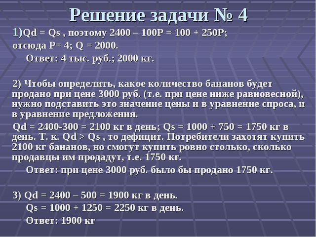 Решение задачи № 4 Qd = Qs , поэтому 2400 – 100Р = 100 + 250Р; отсюда Р= 4; Q...
