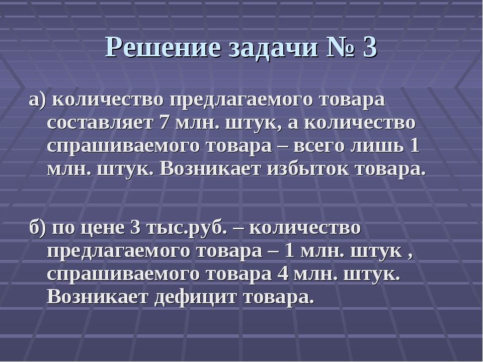Решение задачи № 3 а) количество предлагаемого товара составляет 7 млн. штук,...