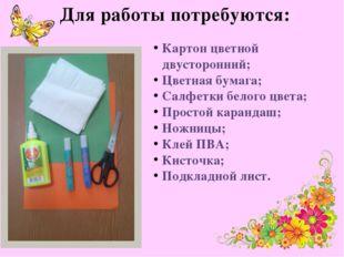 Для работы потребуются: Картон цветной двусторонний; Цветная бумага; Салфетки