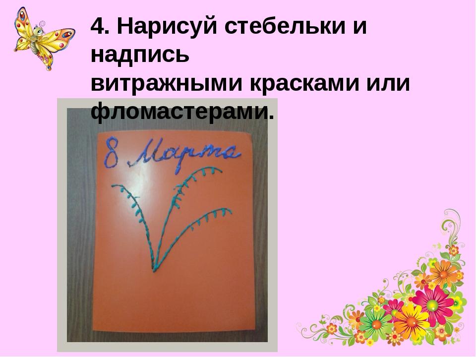 4. Нарисуй стебельки и надпись витражными красками или фломастерами.