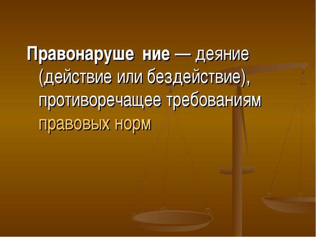 Правонаруше́ние— деяние (действие или бездействие), противоречащее требовани...