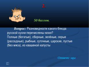 2. 50 баллов. Вопрос: Разновидности какого блюда русской кухни перечислены ни
