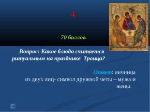4. 70 баллов. Вопрос: Какое блюда считается ритуальным на празднике Троица? О