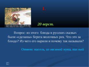 1. 20 верст. Вопрос: из этого блюда в русских сказках были «сделаны» берега