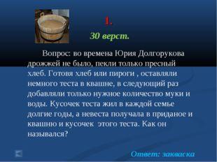 1. 30 верст. Вопрос: во времена Юрия Долгорукова дрожжей не было, пекли толь