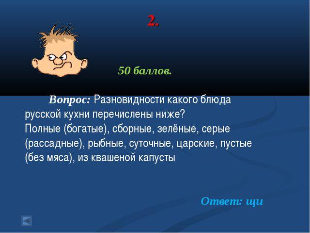 2. 50 баллов. Вопрос: Разновидности какого блюда русской кухни перечислены ни...