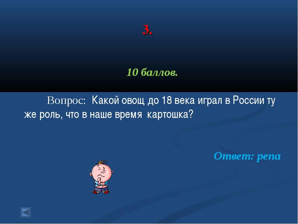 3. 10 баллов. Вопрос: Какой овощ до 18 века играл в России ту же роль, что в...