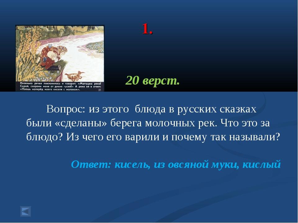 1. 20 верст. Вопрос: из этого блюда в русских сказках были «сделаны» берега...