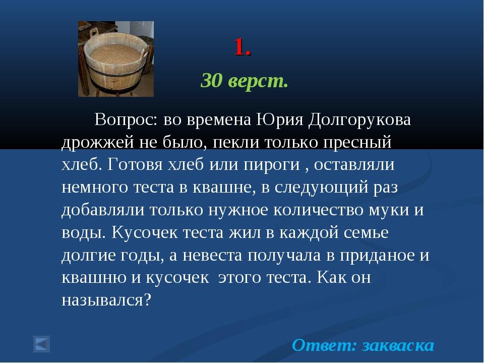 1. 30 верст. Вопрос: во времена Юрия Долгорукова дрожжей не было, пекли толь...